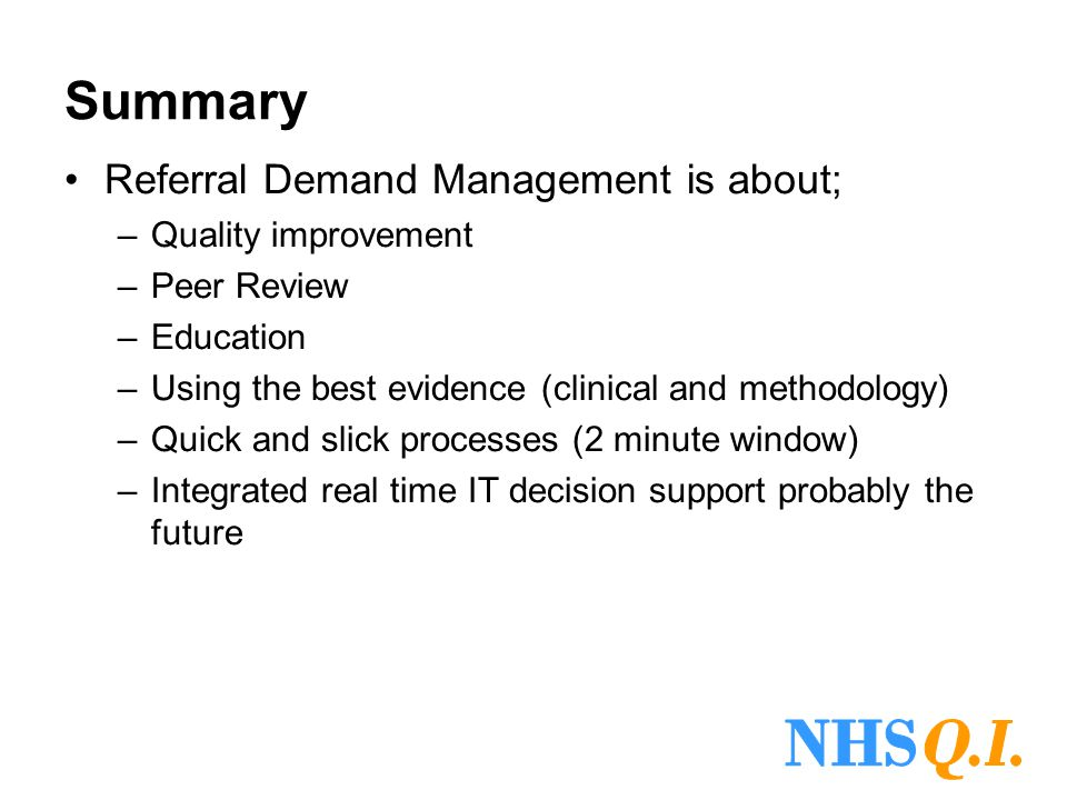 Summary Referral Demand Management is about; –Quality improvement –Peer Review –Education –Using the best evidence (clinical and methodology) –Quick a