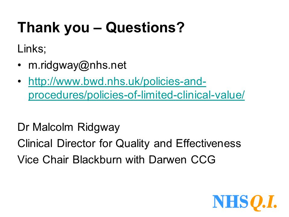 Thank you – Questions? Links; m.ridgway@nhs.net http://www.bwd.nhs.uk/policies-and- procedures/policies-of-limited-clinical-value/http://www.bwd.nhs.u