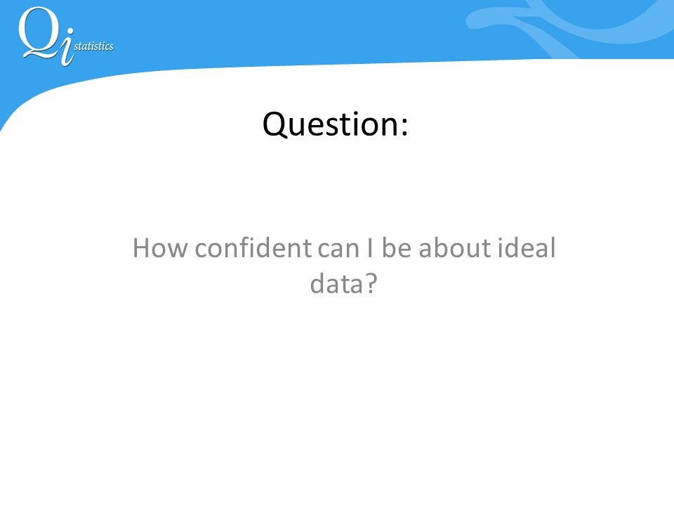 Question: How confident can I be about ideal data?