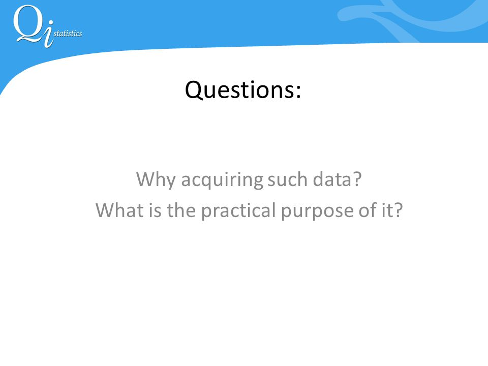Questions: Why acquiring such data What is the practical purpose of it