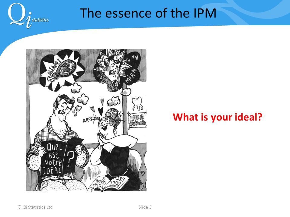 © Qi Statistics LtdSlide 3 The essence of the IPM What is your ideal?