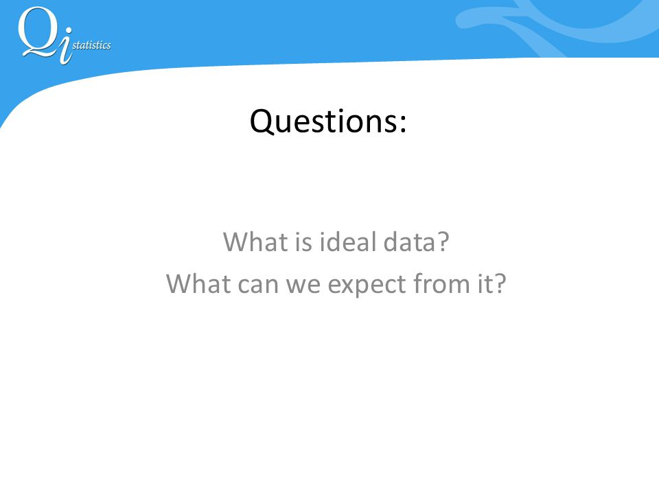 Questions: What is ideal data What can we expect from it