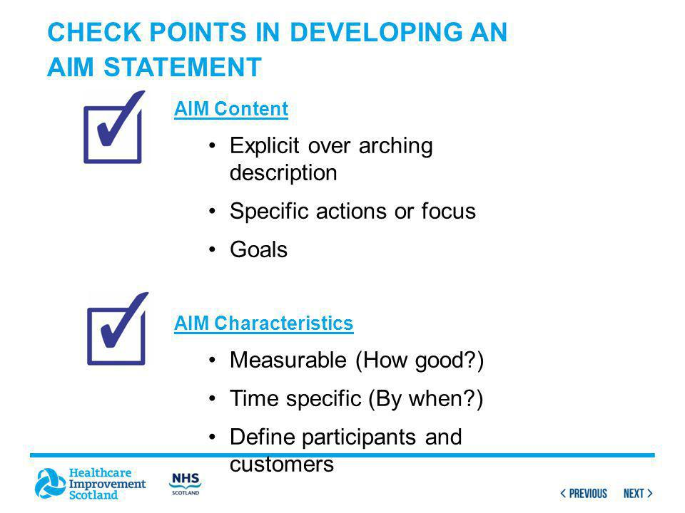 CHECK POINTS IN DEVELOPING AN AIM STATEMENT AIM Content Explicit over arching description Specific actions or focus Goals AIM Characteristics Measurable (How good ) Time specific (By when ) Define participants and customers