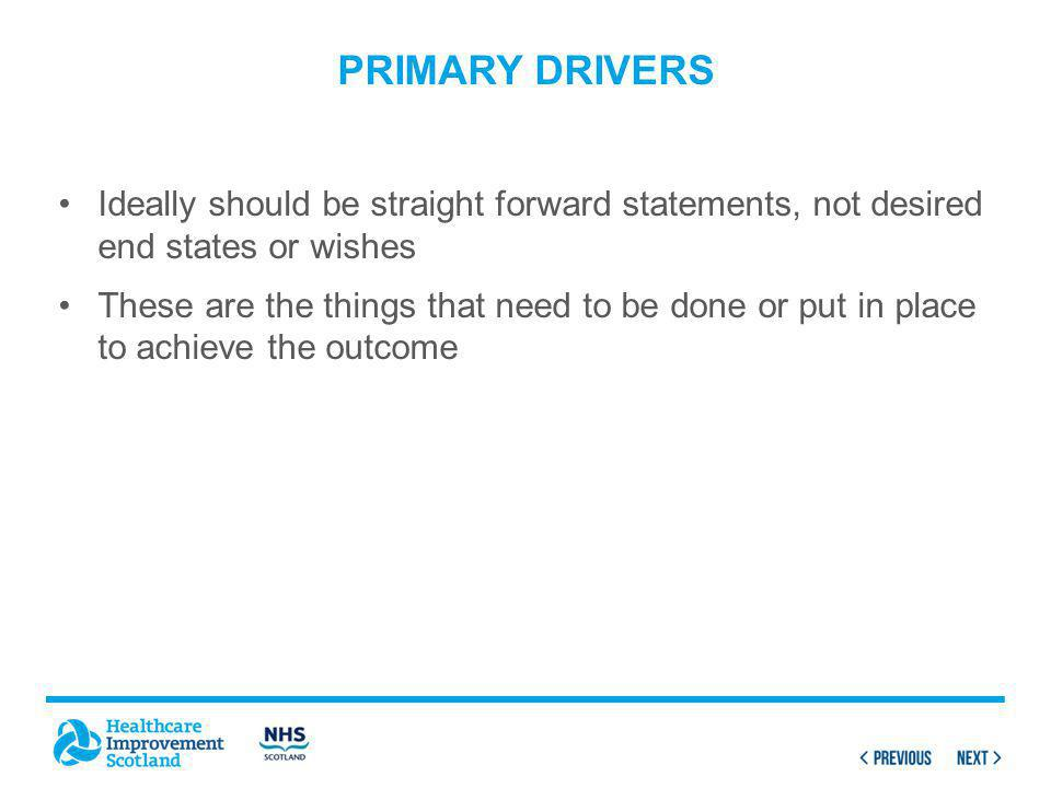 PRIMARY DRIVERS Ideally should be straight forward statements, not desired end states or wishes These are the things that need to be done or put in place to achieve the outcome