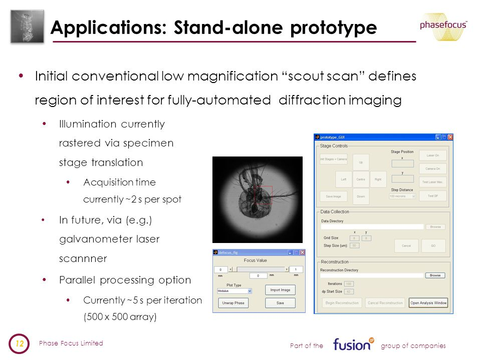 Phase Focus Limited 12 Part of the group of companies Applications: Stand-alone prototype Initial conventional low magnification scout scan defines region of interest for fully-automated diffraction imaging Illumination currently rastered via specimen stage translation Acquisition time currently ~2 s per spot In future, via (e.g.) galvanometer laser scannner Parallel processing option Currently ~5 s per iteration (500 x 500 array)