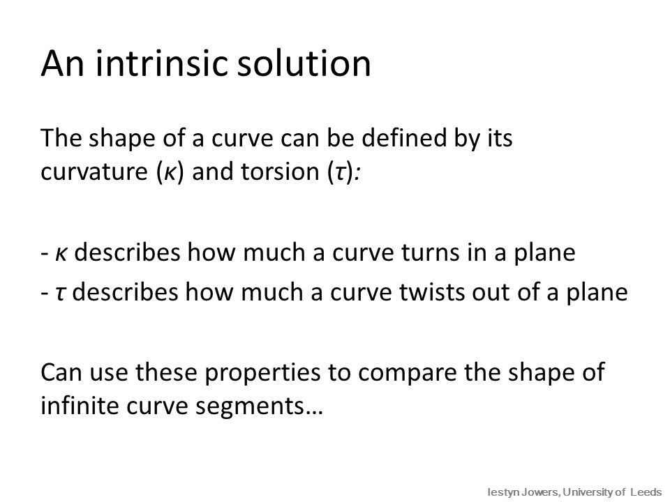 An intrinsic solution Given two parametric curves of infinite extent, C 1 (t) and C 2 (u) their shapes can be compared according to κ 1 (t) = λ -1 κ 2 [u(t)] τ 1 (t) = λ -1 τ 2 [u(t)] for some constant λ (≠ 0) and some continuous function u(t) C2(u)C2(u) C1(t)C1(t)