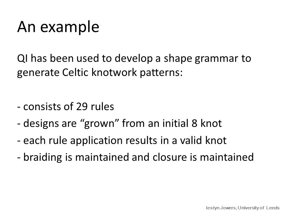 An example QI has been used to develop a shape grammar to generate Celtic knotwork patterns: - consists of 29 rules - designs are grown from an initial 8 knot - each rule application results in a valid knot - braiding is maintained and closure is maintained Iestyn Jowers, University of Leeds