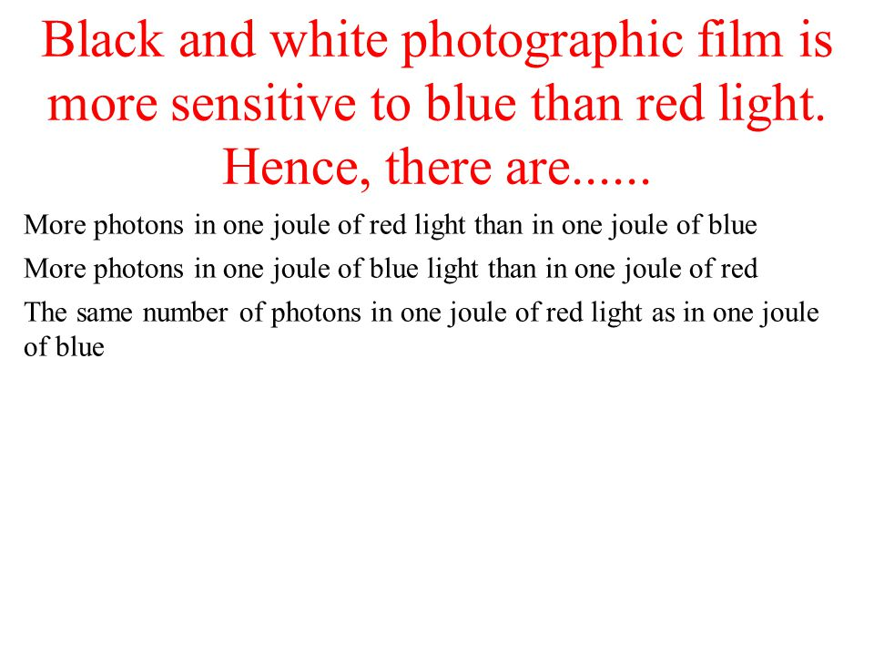 Black and white photographic film is more sensitive to blue than red light. Hence, there are...... More photons in one joule of red light than in one