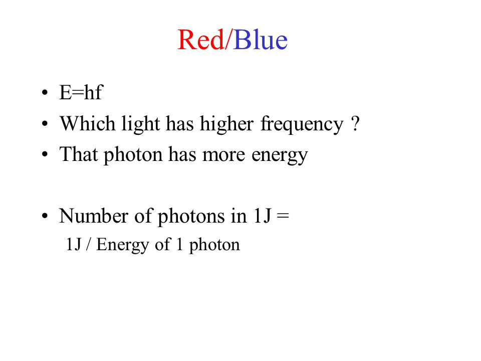 Red/Blue E=hf Which light has higher frequency ? That photon has more energy Number of photons in 1J = 1J / Energy of 1 photon