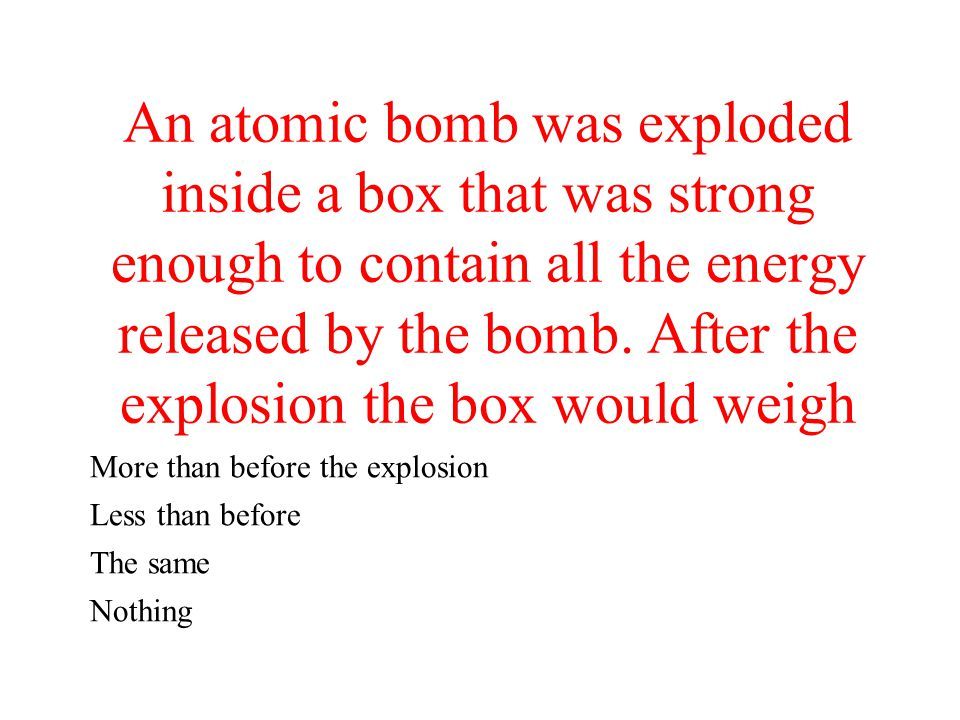 An atomic bomb was exploded inside a box that was strong enough to contain all the energy released by the bomb. After the explosion the box would weig