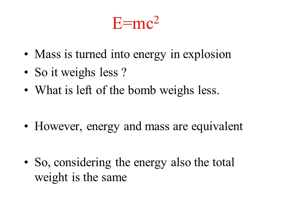 E=mc 2 Mass is turned into energy in explosion So it weighs less ? What is left of the bomb weighs less. However, energy and mass are equivalent So, c