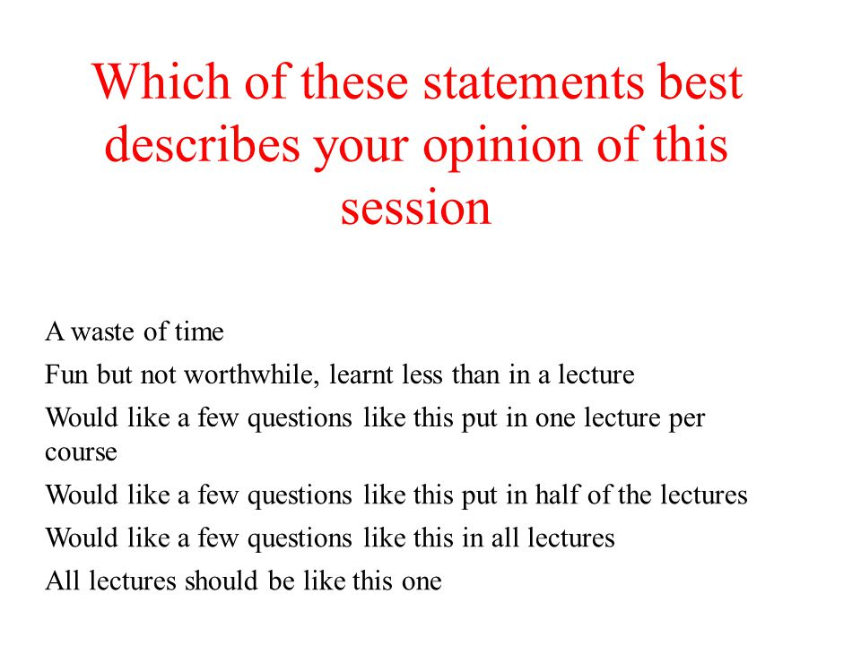 Which of these statements best describes your opinion of this session A waste of time Fun but not worthwhile, learnt less than in a lecture Would like