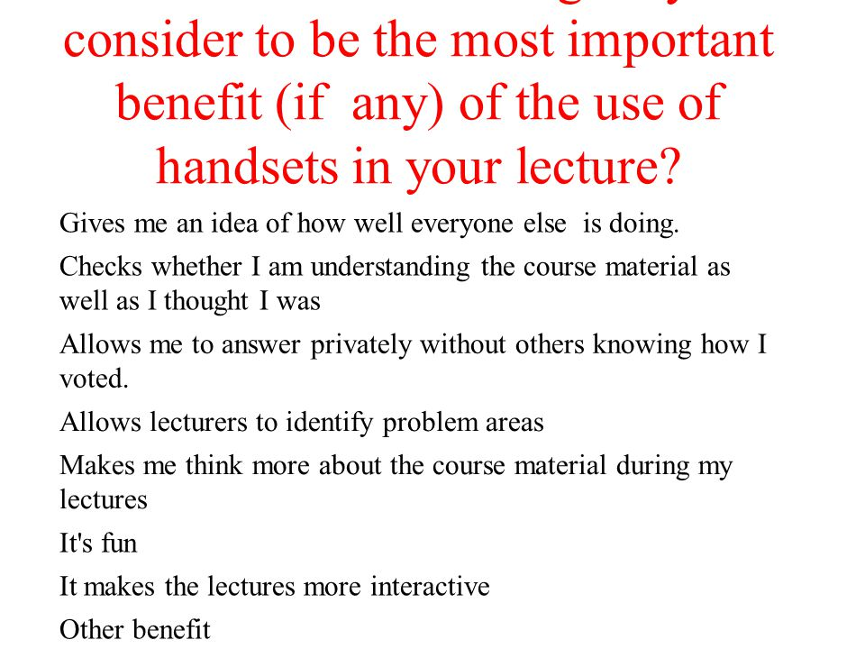 Which of the following do you consider to be the most important benefit (if any) of the use of handsets in your lecture? Gives me an idea of how well