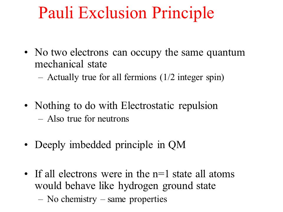 Pauli Exclusion Principle No two electrons can occupy the same quantum mechanical state –Actually true for all fermions (1/2 integer spin) Nothing to