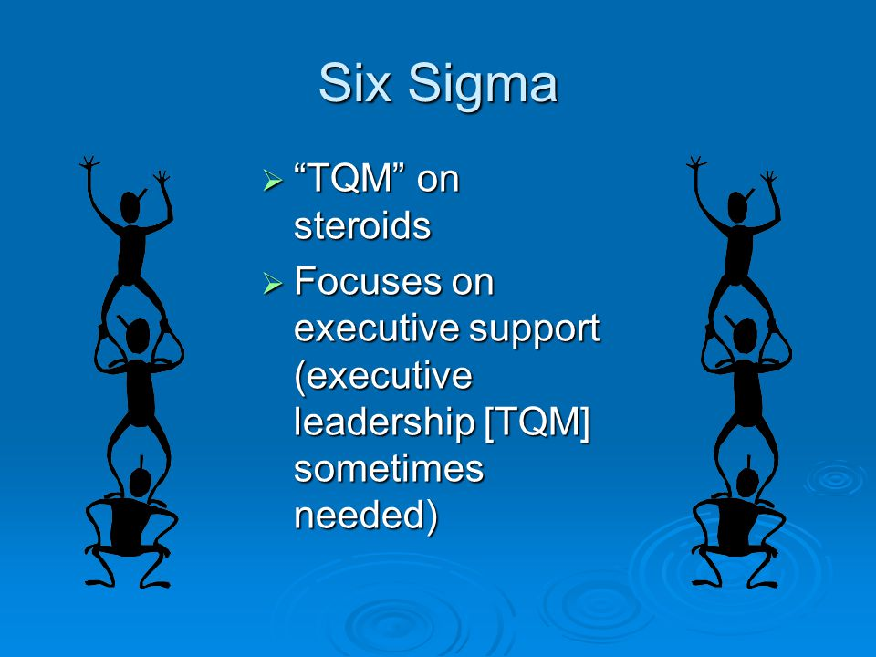 Six Sigma  TQM on steroids  Focuses on executive support (executive leadership [TQM] sometimes needed)