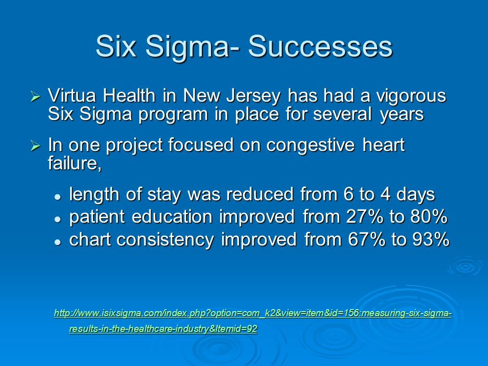 Six Sigma- Successes  Virtua Health in New Jersey has had a vigorous Six Sigma program in place for several years  In one project focused on congestive heart failure, length of stay was reduced from 6 to 4 days length of stay was reduced from 6 to 4 days patient education improved from 27% to 80% patient education improved from 27% to 80% chart consistency improved from 67% to 93% chart consistency improved from 67% to 93%   option=com_k2&view=item&id=156:measuring-six-sigma- results-in-the-healthcare-industry&Itemid=92   option=com_k2&view=item&id=156:measuring-six-sigma- results-in-the-healthcare-industry&Itemid=92