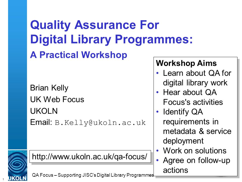 1 QA Focus – Supporting JISC s Digital Library Programmes Quality Assurance For Digital Library Programmes: A Practical Workshop Brian Kelly UK Web Focus UKOLN Email: B.Kelly@ukoln.ac.uk http://www.ukoln.ac.uk/qa-focus/ Workshop Aims Learn about QA for digital library work Hear about QA Focus s activities Identify QA requirements in metadata & service deployment Work on solutions Agree on follow-up actions Workshop Aims Learn about QA for digital library work Hear about QA Focus s activities Identify QA requirements in metadata & service deployment Work on solutions Agree on follow-up actions