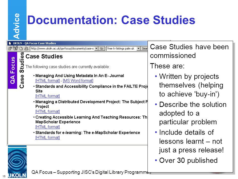 15 QA Focus – Supporting JISC s Digital Library Programmes Documentation: Case Studies Case Studies have been commissioned These are: Written by projects themselves (helping to achieve buy-in ) Describe the solution adopted to a particular problem Include details of lessons learnt – not just a press release.