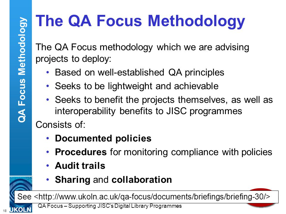 18 QA Focus – Supporting JISC s Digital Library Programmes The QA Focus Methodology The QA Focus methodology which we are advising projects to deploy: Based on well-established QA principles Seeks to be lightweight and achievable Seeks to benefit the projects themselves, as well as interoperability benefits to JISC programmes Consists of: Documented policies Procedures for monitoring compliance with policies Audit trails Sharing and collaboration QA Focus Methodology See