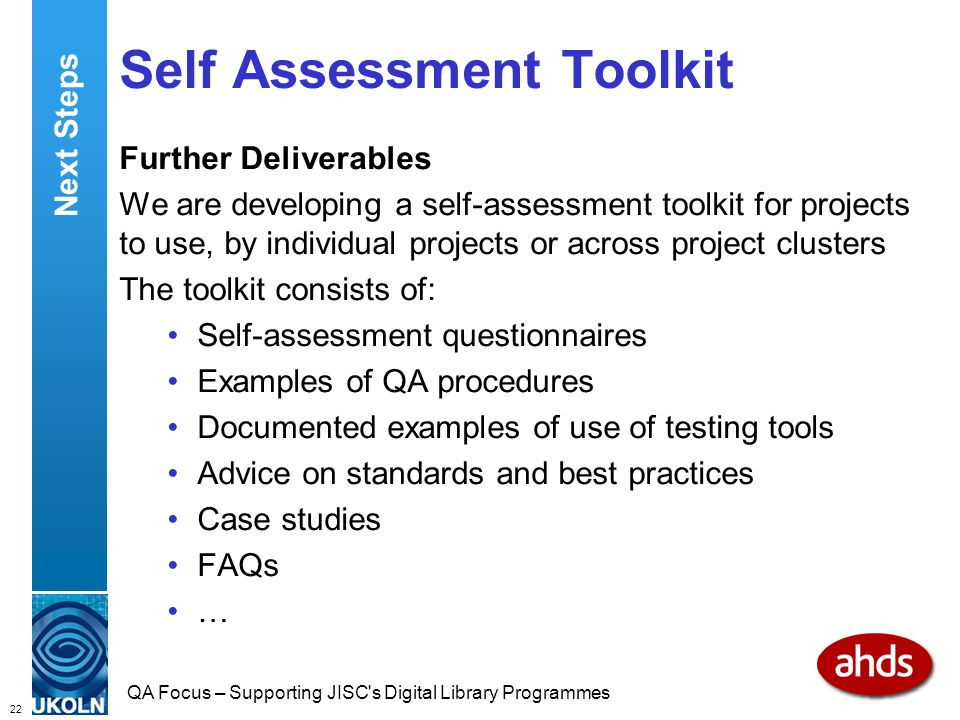 22 QA Focus – Supporting JISC s Digital Library Programmes Self Assessment Toolkit Further Deliverables We are developing a self-assessment toolkit for projects to use, by individual projects or across project clusters The toolkit consists of: Self-assessment questionnaires Examples of QA procedures Documented examples of use of testing tools Advice on standards and best practices Case studies FAQs … Next Steps