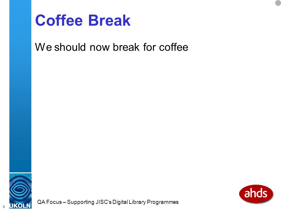 9 QA Focus – Supporting JISC s Digital Library Programmes Coffee Break We should now break for coffee