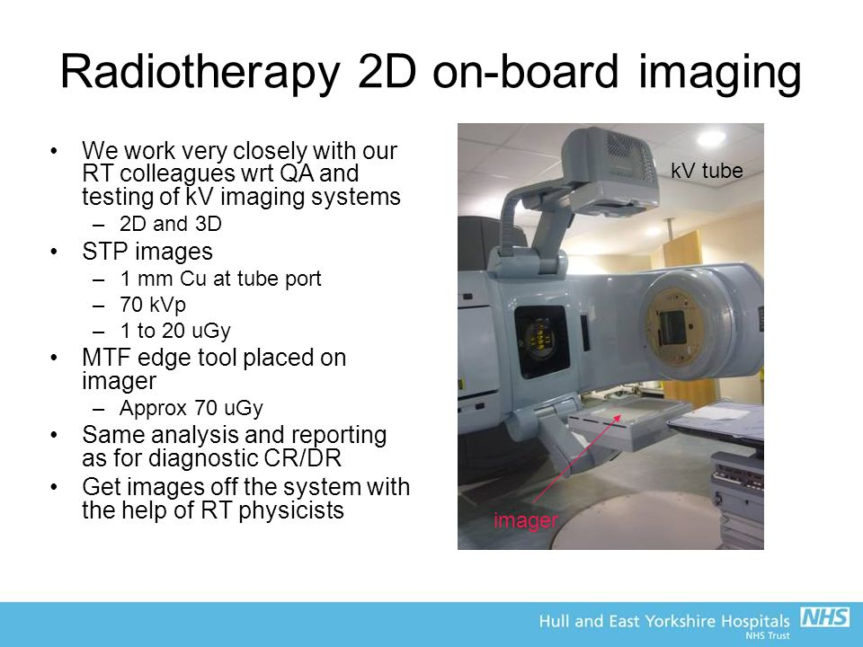 Radiotherapy 2D on-board imaging We work very closely with our RT colleagues wrt QA and testing of kV imaging systems –2D and 3D STP images –1 mm Cu at tube port –70 kVp –1 to 20 uGy MTF edge tool placed on imager –Approx 70 uGy Same analysis and reporting as for diagnostic CR/DR Get images off the system with the help of RT physicists kV tube imager