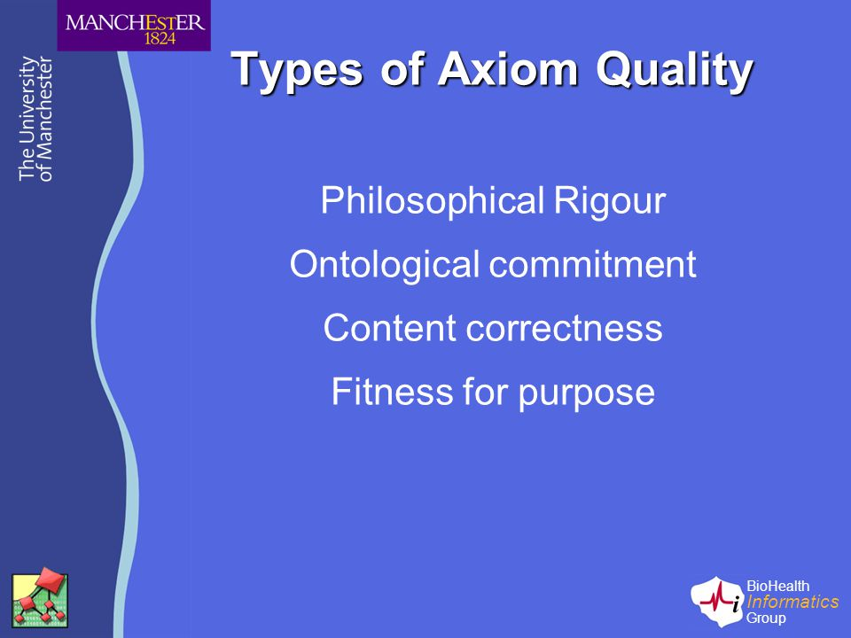 BioHealth Informatics Group Types of Axiom Quality Philosophical Rigour Ontological commitment Content correctness Fitness for purpose
