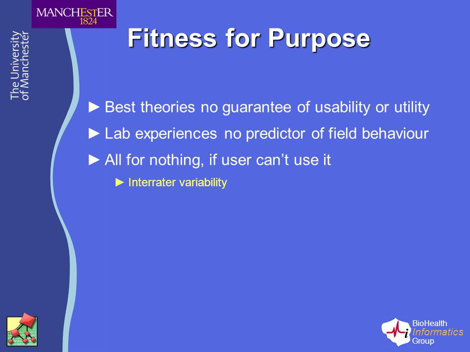 BioHealth Informatics Group Fitness for Purpose ►Best theories no guarantee of usability or utility ►Lab experiences no predictor of field behaviour ►All for nothing, if user can't use it ►Interrater variability