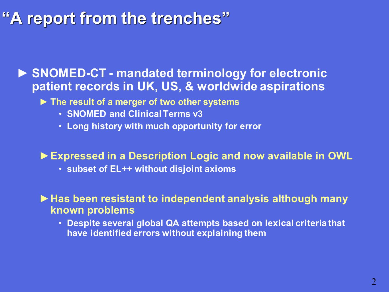 2 A report from the trenches ►SNOMED-CT - mandated terminology for electronic patient records in UK, US, & worldwide aspirations ►The result of a merger of two other systems SNOMED and Clinical Terms v3 Long history with much opportunity for error ►Expressed in a Description Logic and now available in OWL subset of EL++ without disjoint axioms ►Has been resistant to independent analysis although many known problems Despite several global QA attempts based on lexical criteria that have identified errors without explaining them