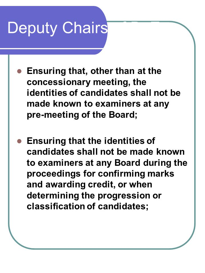 Deputy Chairs of BoEs Ensuring that, other than at the concessionary meeting, the identities of candidates shall not be made known to examiners at any pre-meeting of the Board; Ensuring that the identities of candidates shall not be made known to examiners at any Board during the proceedings for confirming marks and awarding credit, or when determining the progression or classification of candidates;