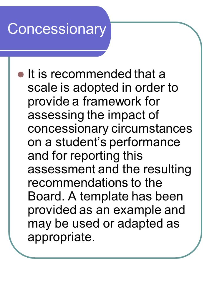 Concessionary Meetings It is recommended that a scale is adopted in order to provide a framework for assessing the impact of concessionary circumstances on a student's performance and for reporting this assessment and the resulting recommendations to the Board.