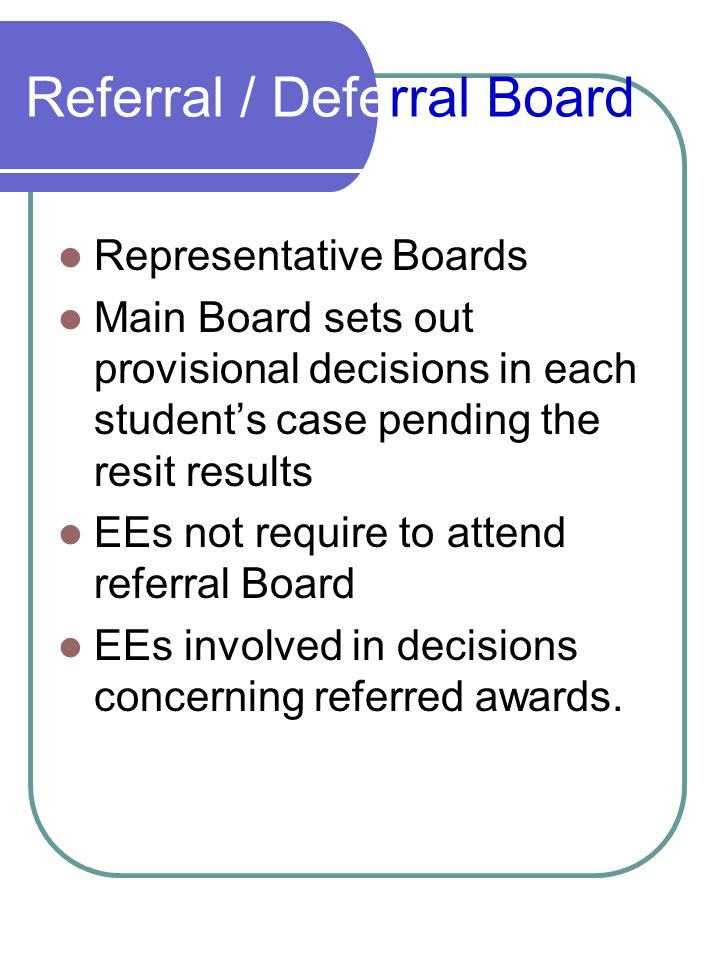 Referral / Deferral Board Representative Boards Main Board sets out provisional decisions in each student's case pending the resit results EEs not require to attend referral Board EEs involved in decisions concerning referred awards.