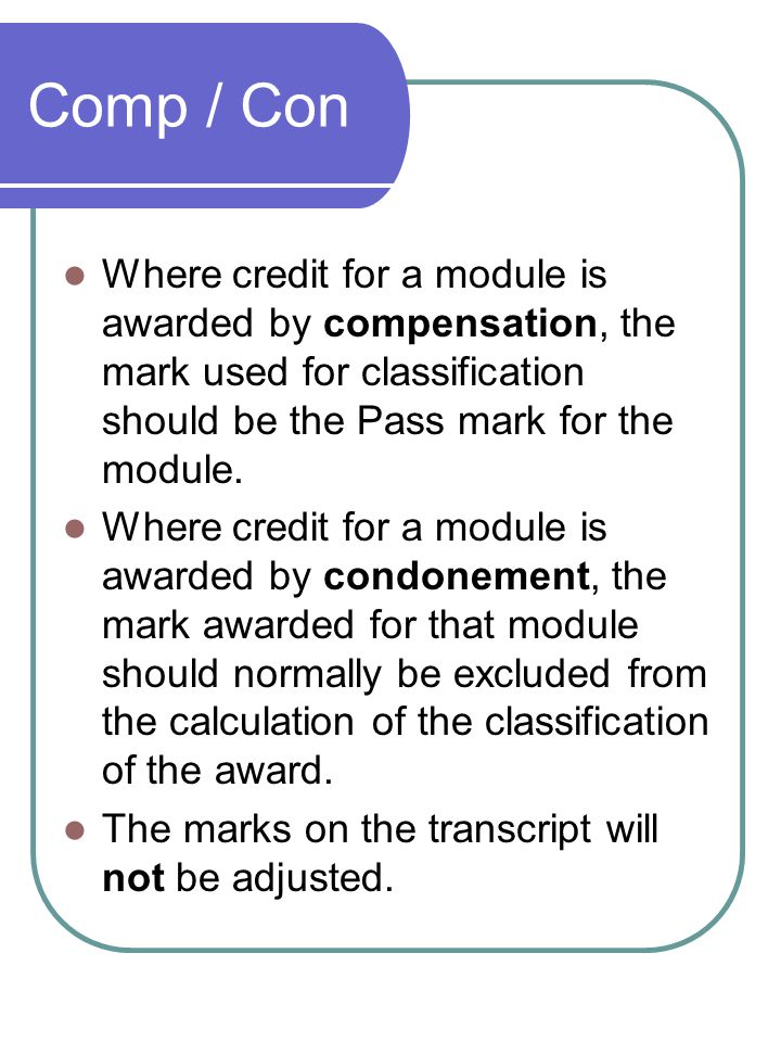 Comp / Con Where credit for a module is awarded by compensation, the mark used for classification should be the Pass mark for the module.