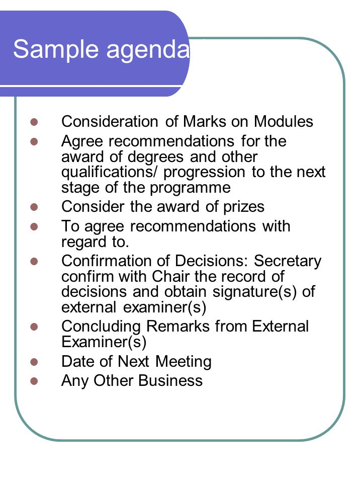 Sample agenda for BoEs Consideration of Marks on Modules Agree recommendations for the award of degrees and other qualifications/ progression to the next stage of the programme Consider the award of prizes To agree recommendations with regard to.