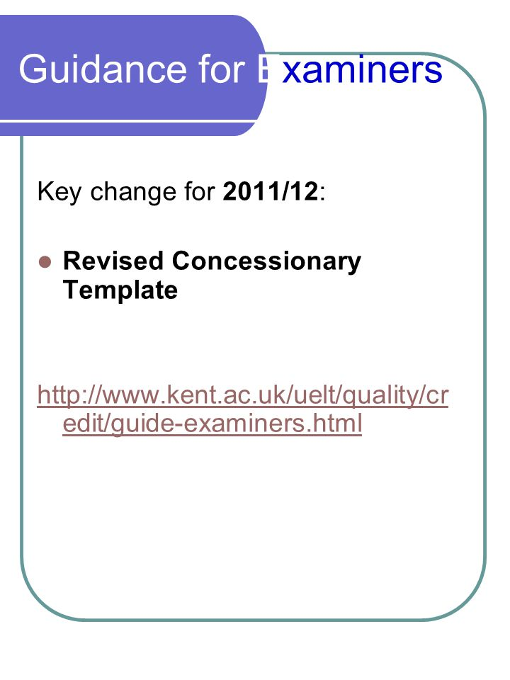 Guidance for Examiners Key change for 2011/12: Revised Concessionary Template http://www.kent.ac.uk/uelt/quality/cr edit/guide-examiners.html