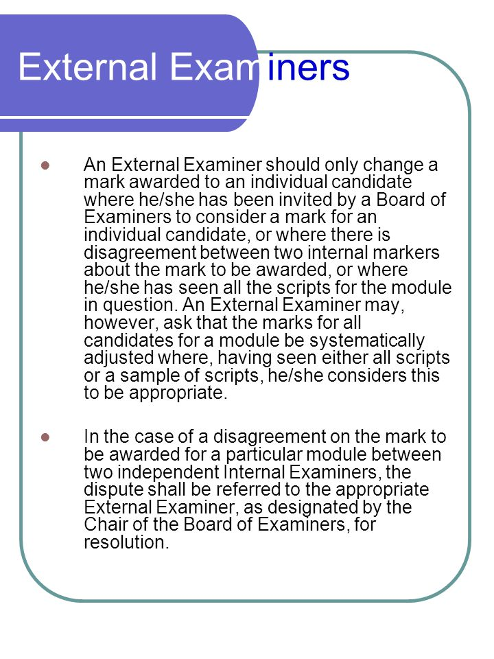 External Examiners The External Examiner has the right to see all work submitted for assessment except for work submitted for modules within Honours degree programmes for which the marks obtained do not contribute to the Honours classification and should see at least a selection of such work.