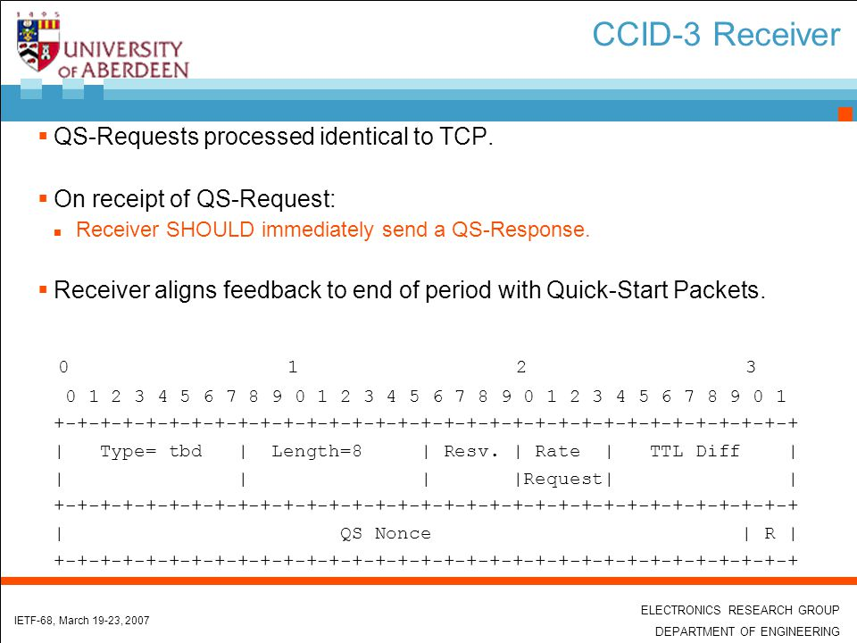 ELECTRONICS RESEARCH GROUP DEPARTMENT OF ENGINEERING IETF-68, March 19-23, 2007 Using QS-Response with CCID-3  Sender SHOULD NOT ignore a feedback packet with QS-Response option.
