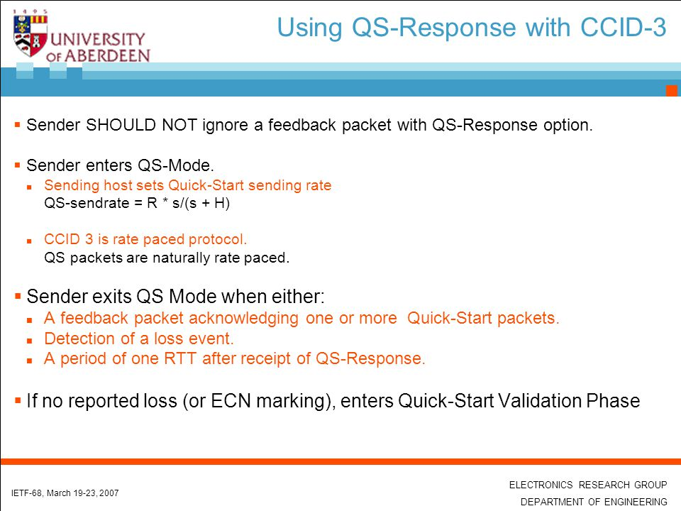 ELECTRONICS RESEARCH GROUP DEPARTMENT OF ENGINEERING IETF-68, March 19-23, 2007 Using QS-Response with CCID-3  Sender SHOULD NOT ignore a feedback packet with QS-Response option.