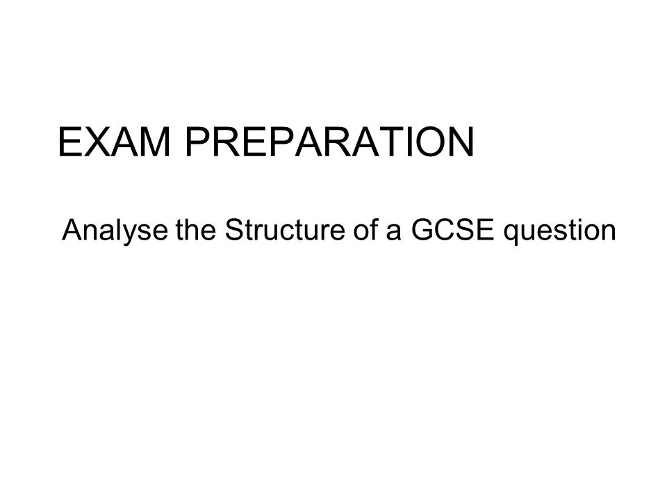 EXAM PREPARATION Analyse the Structure of a GCSE question
