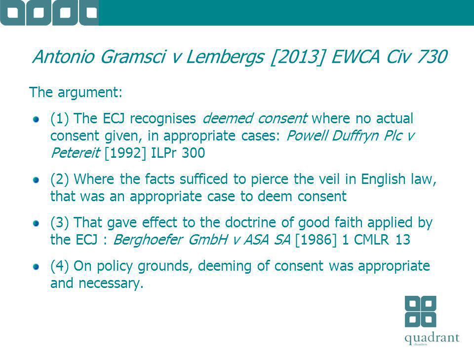 Antonio Gramsci v Lembergs [2013] EWCA Civ 730 The argument: (1) The ECJ recognises deemed consent where no actual consent given, in appropriate cases: Powell Duffryn Plc v Petereit [1992] ILPr 300 (2) Where the facts sufficed to pierce the veil in English law, that was an appropriate case to deem consent (3) That gave effect to the doctrine of good faith applied by the ECJ : Berghoefer GmbH v ASA SA [1986] 1 CMLR 13 (4) On policy grounds, deeming of consent was appropriate and necessary.