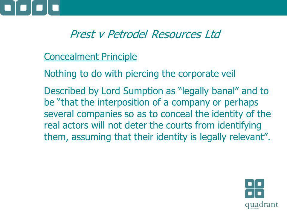 Prest v Petrodel Resources Ltd Concealment Principle Nothing to do with piercing the corporate veil Described by Lord Sumption as legally banal and to be that the interposition of a company or perhaps several companies so as to conceal the identity of the real actors will not deter the courts from identifying them, assuming that their identity is legally relevant .