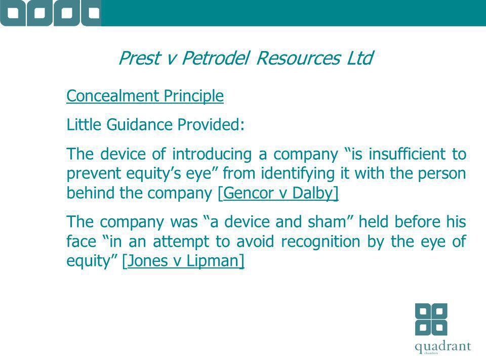 Prest v Petrodel Resources Ltd Concealment Principle Little Guidance Provided: The device of introducing a company is insufficient to prevent equity's eye from identifying it with the person behind the company [Gencor v Dalby] The company was a device and sham held before his face in an attempt to avoid recognition by the eye of equity [Jones v Lipman]