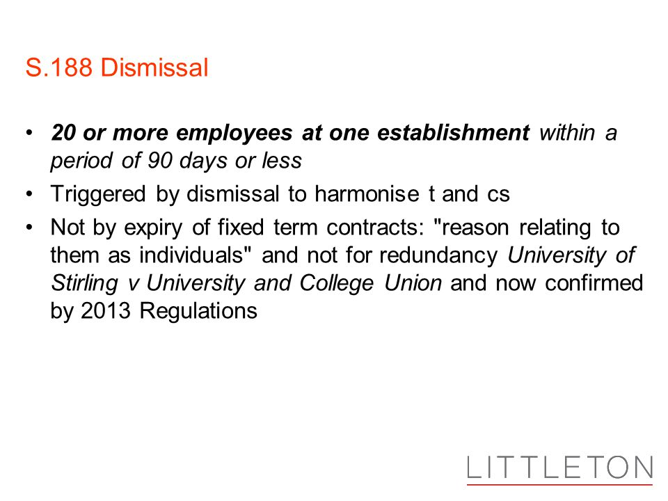 S.188 Dismissal 20 or more employees at one establishment within a period of 90 days or less Triggered by dismissal to harmonise t and cs Not by expiry of fixed term contracts: reason relating to them as individuals and not for redundancy University of Stirling v University and College Union and now confirmed by 2013 Regulations