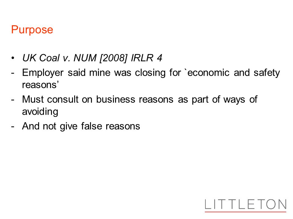 Purpose UK Coal v. NUM [2008] IRLR 4 -Employer said mine was closing for `economic and safety reasons' -Must consult on business reasons as part of wa