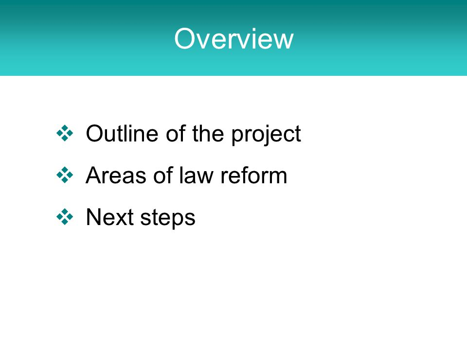 Overview  Outline of the project  Areas of law reform  Next steps
