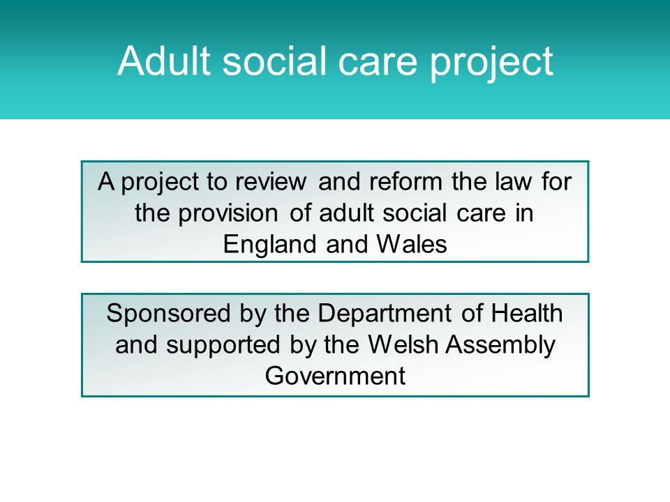 Adult Social Care Project A project to review and reform the law for the provision of adult social care in England and Wales Sponsored by the Department of Health and supported by the Welsh Assembly Government Adult social care project