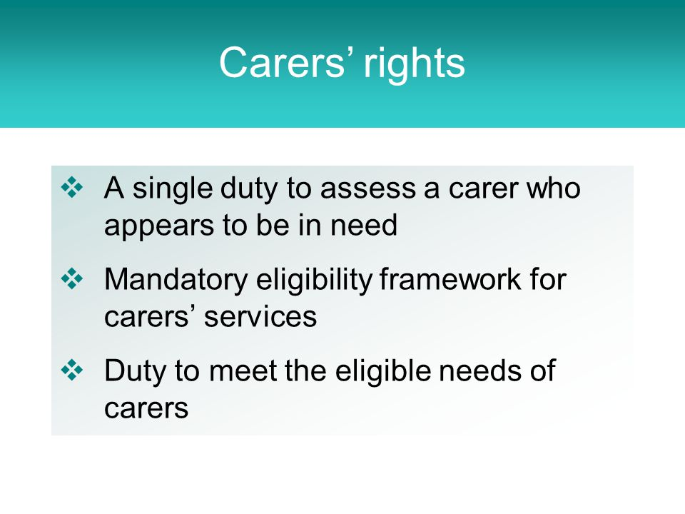  A single duty to assess a carer who appears to be in need  Mandatory eligibility framework for carers' services  Duty to meet the eligible needs of carers Carers' rights