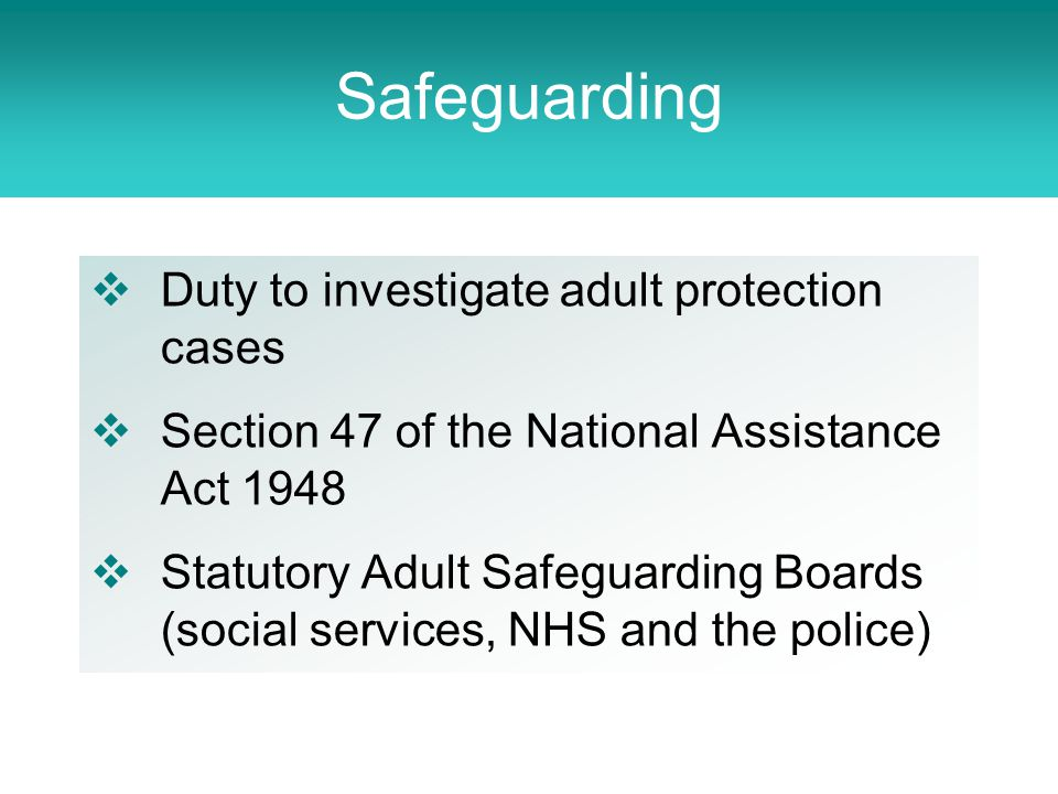  Duty to investigate adult protection cases  Section 47 of the National Assistance Act 1948  Statutory Adult Safeguarding Boards (social services, NHS and the police) Safeguarding