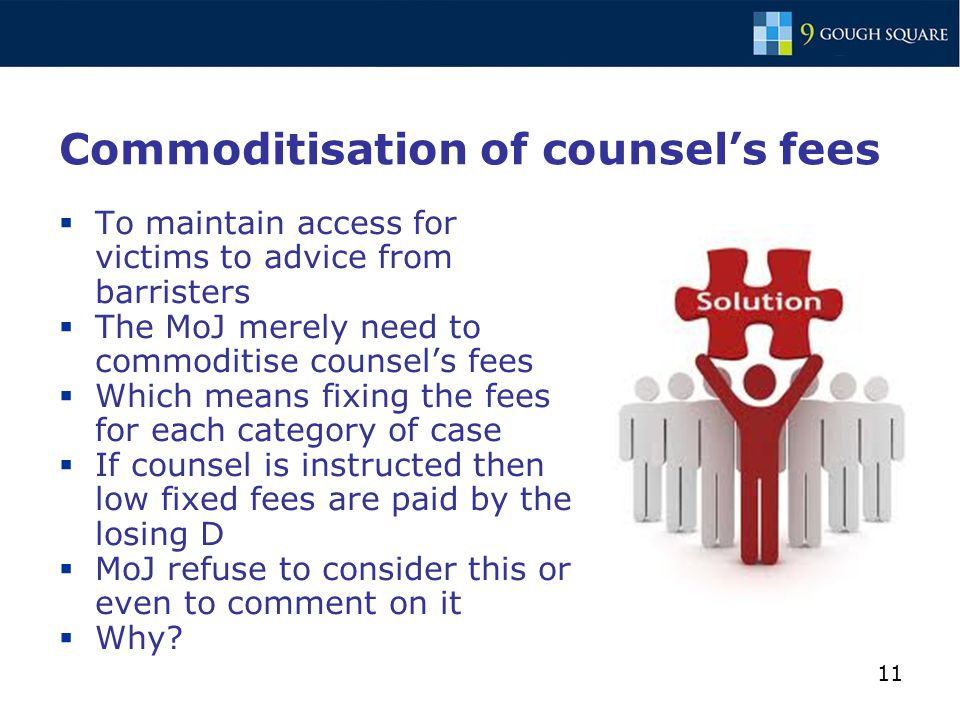 11 Commoditisation of counsel's fees  To maintain access for victims to advice from barristers  The MoJ merely need to commoditise counsel's fees  Which means fixing the fees for each category of case  If counsel is instructed then low fixed fees are paid by the losing D  MoJ refuse to consider this or even to comment on it  Why?