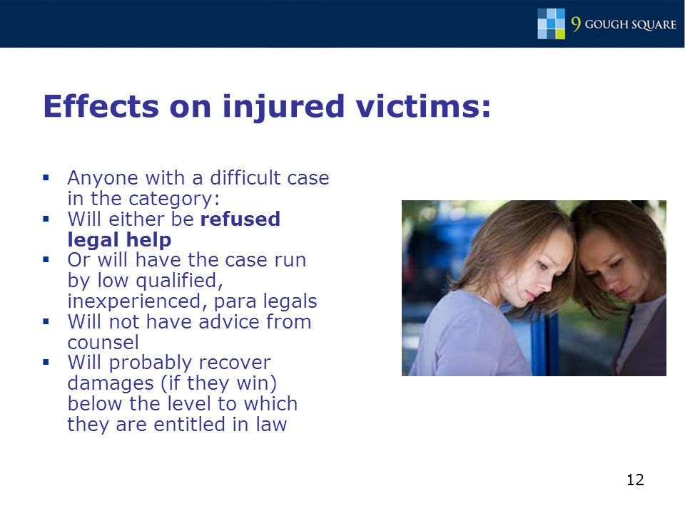 12 Effects on injured victims:  Anyone with a difficult case in the category:  Will either be refused legal help  Or will have the case run by low qualified, inexperienced, para legals  Will not have advice from counsel  Will probably recover damages (if they win) below the level to which they are entitled in law